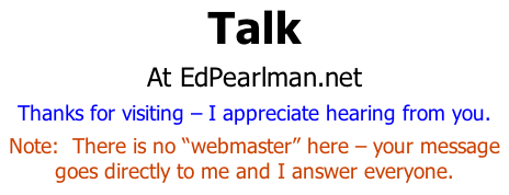 "Talk At EdPearlman.net Thanks for visiting – I appreciate hearing from you. Note:  There is no ""webmaster"" here – your message goes directly to me and I answer everyone."